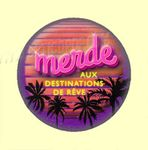 Badge ou Aimant - Merde aux destinations de rêve